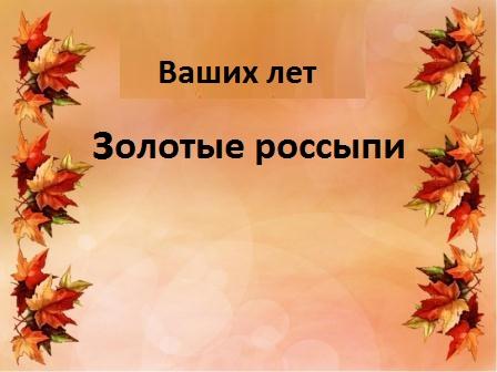 Ваших лет золотые россыпи